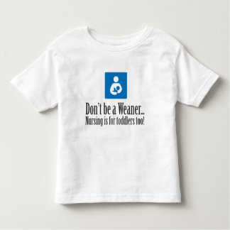 Don't be a Weaner... Toddler T-shirt