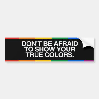 DON'T BE AFRAID TO SHOW YOUR TRUE COLORS -.png Car Bumper Sticker