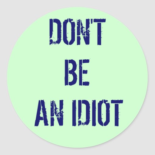 Don't Be An Idiot Round Stickers
