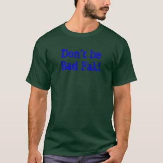 Don't be Bad Fak! T-Shirt