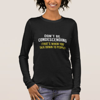 Don't Be Condescending Long Sleeve T-Shirt
