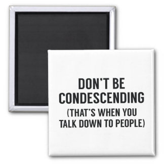 Don't Be Condescending Magnet