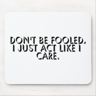 Don't Be Fooled, I Just Act Like I Care. Mouse Pad