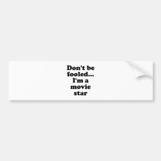 Don't be Fooled... I'm a Movie Star Bumper Sticker