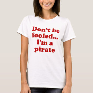 Don't Be Fooled... I'm a Pirate T-Shirt