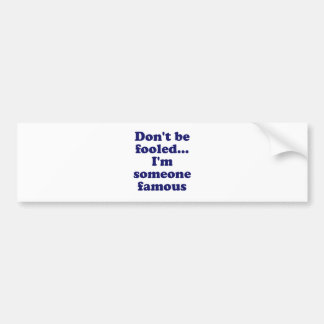 Dont Be Fooled... Im Someone Famous Car Bumper Sticker