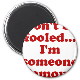 Dont be fooled... Im someone famous Magnet