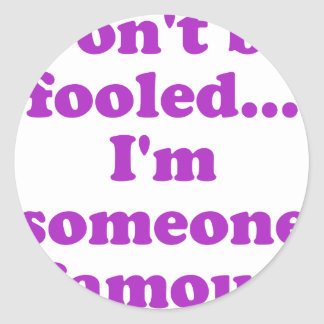 Dont be fooled... Im someone famous Classic Round Sticker