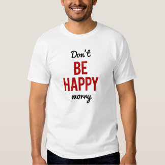 Don't Be Happy Worry T Shirt