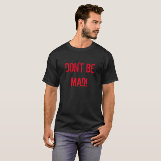 Don't be Mad T-Shirt