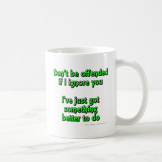 Don't be offended if I ignore you, I've just got.. Coffee Mug