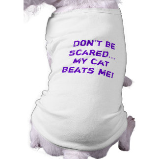 Don't be scared, my cat beats me! shirt