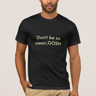 Don't be so mean,GOSH. T-Shirt
