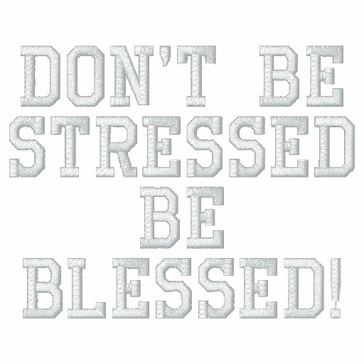 Don't be Stressed - Be Blessed!