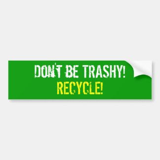 Don't be TRASHY!  RECYCLE! Bumper Sticker
