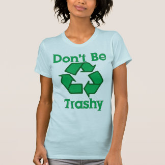 Don't Be Trashy Recycle Earth Day T-Shirt
