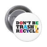 Don't be Trashy, Recycle Pinback Button