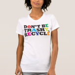 Don't be Trashy, Recycle Tee Shirt