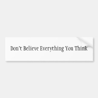 Don't Believe Everything You Think Car Bumper Sticker