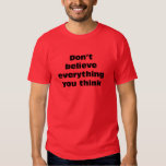 Don't believe everything you think. tee shirts