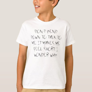 DON'T BEND DOWN TO TALK TO ME. IT MAKES ME FEEL... T-Shirt