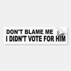 Don't Blame Me Didn't Vote For Him funny political Bumper Sticker at Zazzle