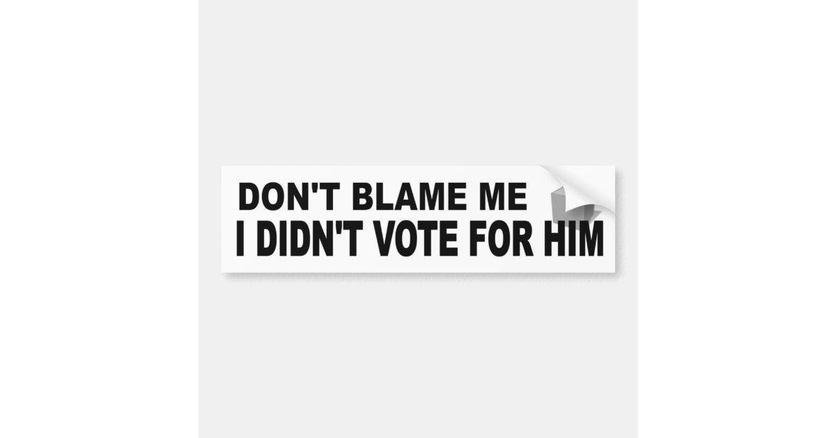 Dont blame me didnt vote for him funny political bumper sticker zazzle com