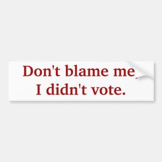 Don't blame me, I didn't vote. Car Bumper Sticker