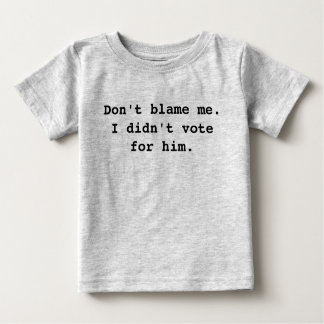 Don't blame me. I didn't vote for him. Baby T-Shirt