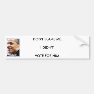 DONT BLAME ME I DIDNT VOTE FOR HIM BUMPER STICKER