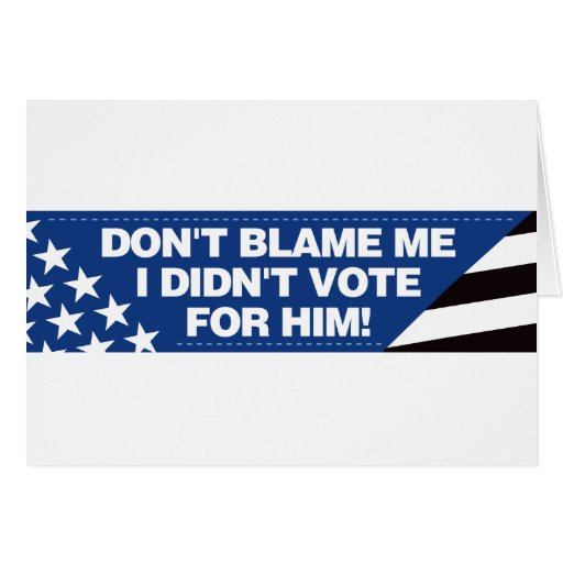 Don't blame me I didn't vote for him! Greeting Card