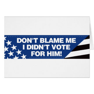 Don't blame me I didn't vote for him! Cards