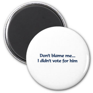 Don't blame me... I didn't vote for him Magnet
