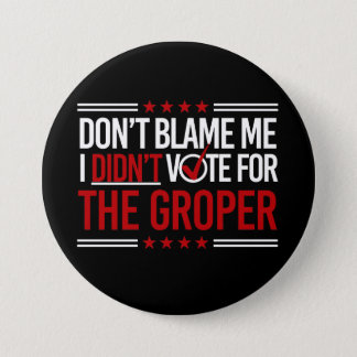 Don't Blame Me I Didn't Vote for The Groper -- Ant Pinback Button