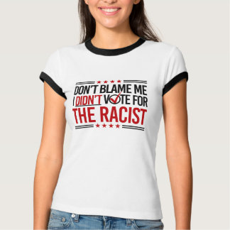 Don't Blame Me I Didn't Vote for The Racist -- Ant T-Shirt