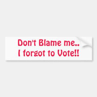 Don't Blame me..I forgot to Vote!! Car Bumper Sticker