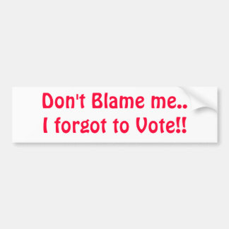 Don't Blame me..I forgot to Vote!! Bumper Stickers
