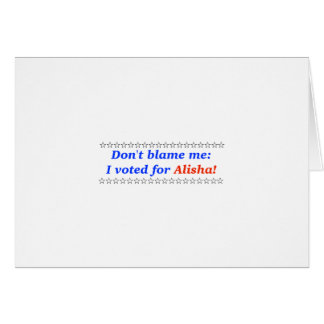 Don't blame me: I voted for Alisha Greeting Cards
