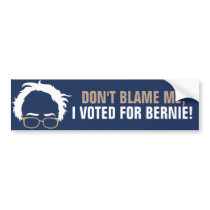 Don't blame me, I voted for Bernie! Bumper Sticker
