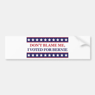 Don't blame me I voted for Bernie Bumper Sticker