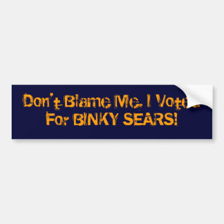 Don't Blame Me, I Voted For BINKY SEARS! Car Bumper Sticker