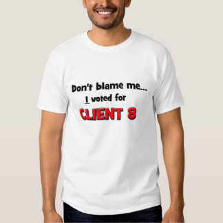 Don't Blame Me...I voted for Client 8 Tee Shirt