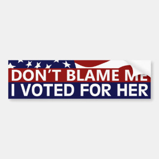 Don't Blame Me I Voted For Her Bumper Sticker