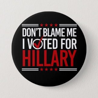 Don't Blame Me I Voted For Hillary -- Anti-Trump D Pinback Button
