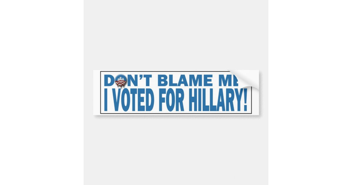 Don\'t Blame Me I voted for Hillary Bumpersticker Bumper Sticker ...