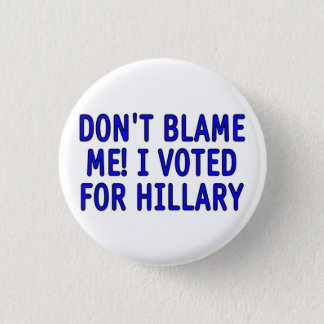 Don't blame me! I voted for Hillary Button