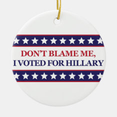 Don't Blame Me I Voted For Hillary Ceramic Ornament at Zazzle
