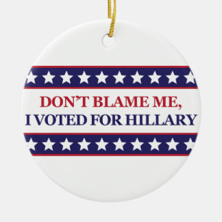 Don't blame me I voted for Hillary Ceramic Ornament