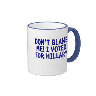 Don't blame me! I voted for Hillary Mug