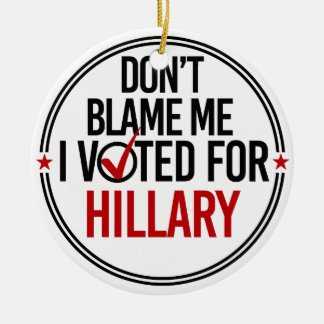 Don't blame me I voted for Hillary - Round -- Anti Ceramic Ornament